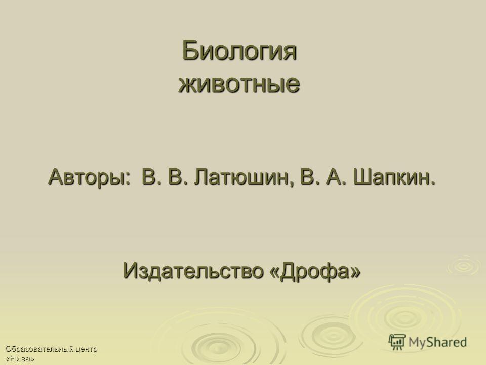 Образовательный центр «Нива» Биология животные Авторы: В. В. Латюшин, В. А. Шапкин. Издательство «Дрофа»