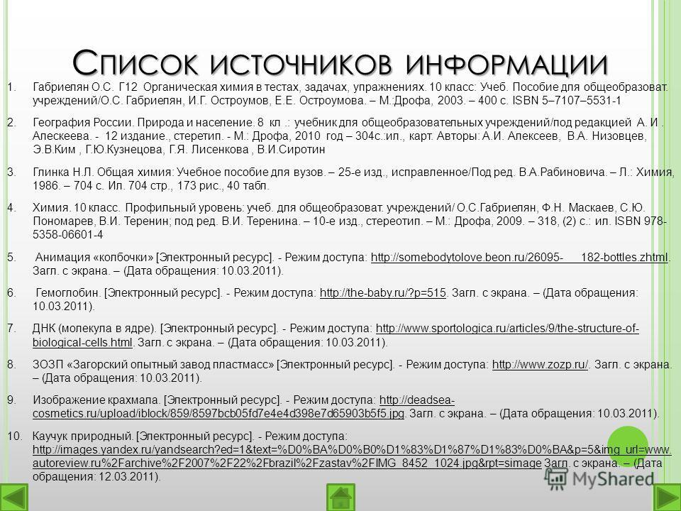 С ПИСОК ИСТОЧНИКОВ ИНФОРМАЦИИ 1.Габриелян О.С. Г12 Органическая химия в тестах, задачах, упражнениях. 10 класс: Учеб. Пособие для общеобразоват. учреждений/О.С. Габриелян, И.Г. Остроумов, Е.Е. Остроумова. – М.:Дрофа, 2003. – 400 с. ISBN 5–7107–5531-1