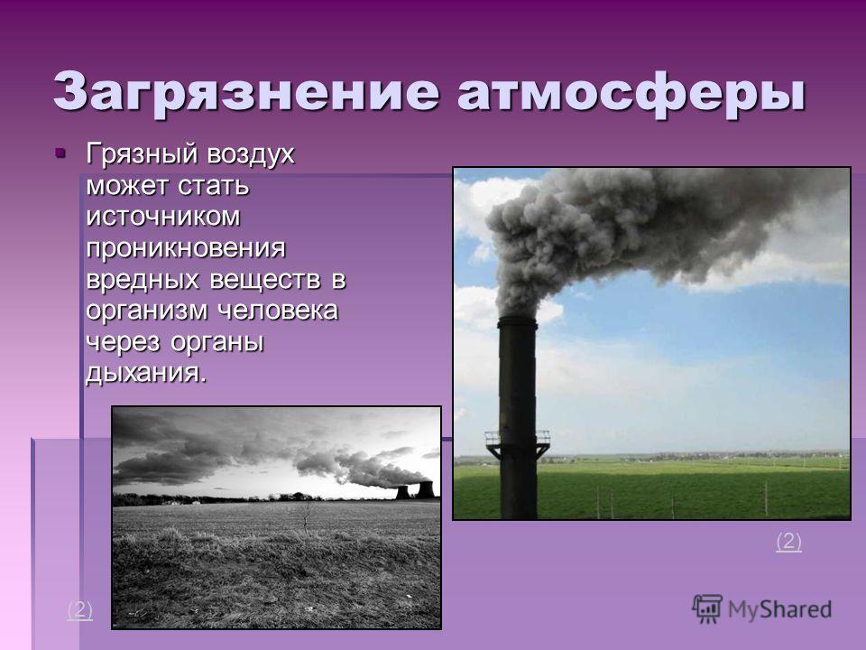 Загрязнение атмосферы Грязный воздух может стать источником проникновения вредных веществ в организм человека через органы дыхания. Грязный воздух может стать источником проникновения вредных веществ в организм человека через органы дыхания. (2)