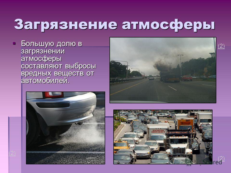 Загрязнение атмосферы Большую долю в загрязнении атмосферы составляют выбросы вредных веществ от автомобилей. Большую долю в загрязнении атмосферы составляют выбросы вредных веществ от автомобилей. (2)