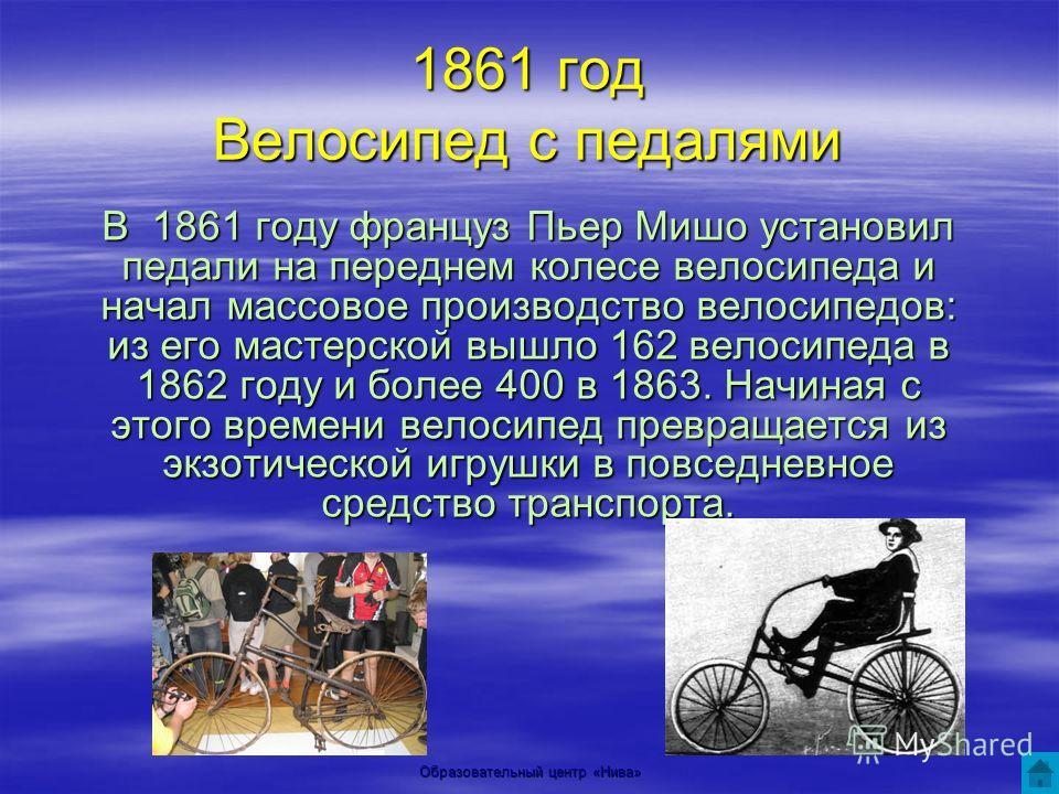 Образовательный центр «Нива» 1861 год Велосипед с педалями В 1861 году француз Пьер Мишо установил педали на переднем колесе велосипеда и начал массовое производство велосипедов: из его мастерской вышло 162 велосипеда в 1862 году и более 400 в 1863.