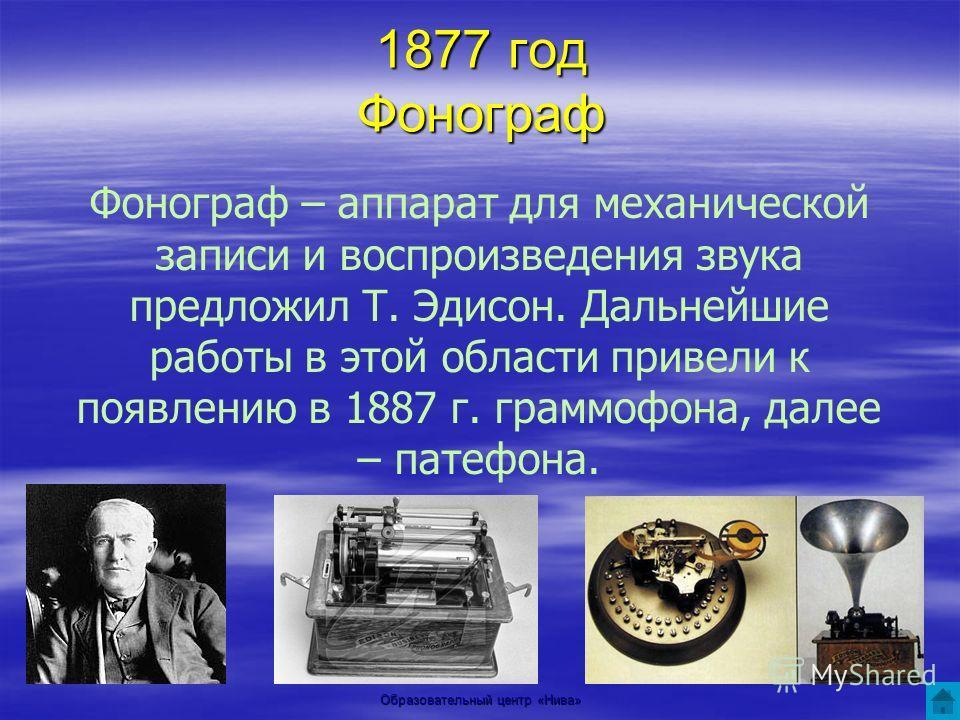 Образовательный центр «Нива» 1877 год Фонограф Фонограф – аппарат для механической записи и воспроизведения звука предложил Т. Эдисон. Дальнейшие работы в этой области привели к появлению в 1887 г. граммофона, далее – патефона.