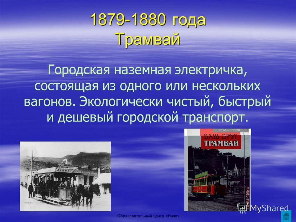 Образовательный центр «Нива» 1879-1880 года Трамвай Городская наземная электричка, состоящая из одного или нескольких вагонов. Экологически чистый, быстрый и дешевый городской транспорт.