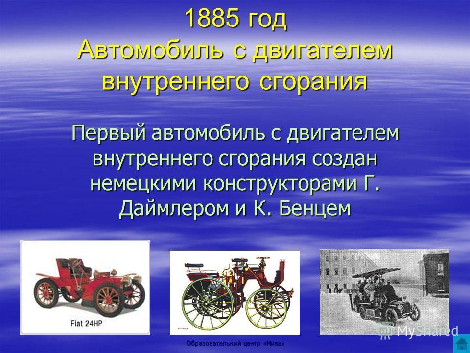 Образовательный центр «Нива» 1885 год Автомобиль с двигателем внутреннего сгорания Первый автомобиль с двигателем внутреннего сгорания создан немецкими конструкторами Г. Даймлером и К. Бенцем