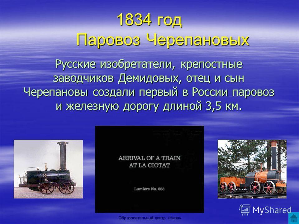 Образовательный центр «Нива» 1834 год Паровоз Черепановых Русские изобретатели, крепостные заводчиков Демидовых, отец и сын Черепановы создали первый в России паровоз и железную дорогу длиной 3,5 км.