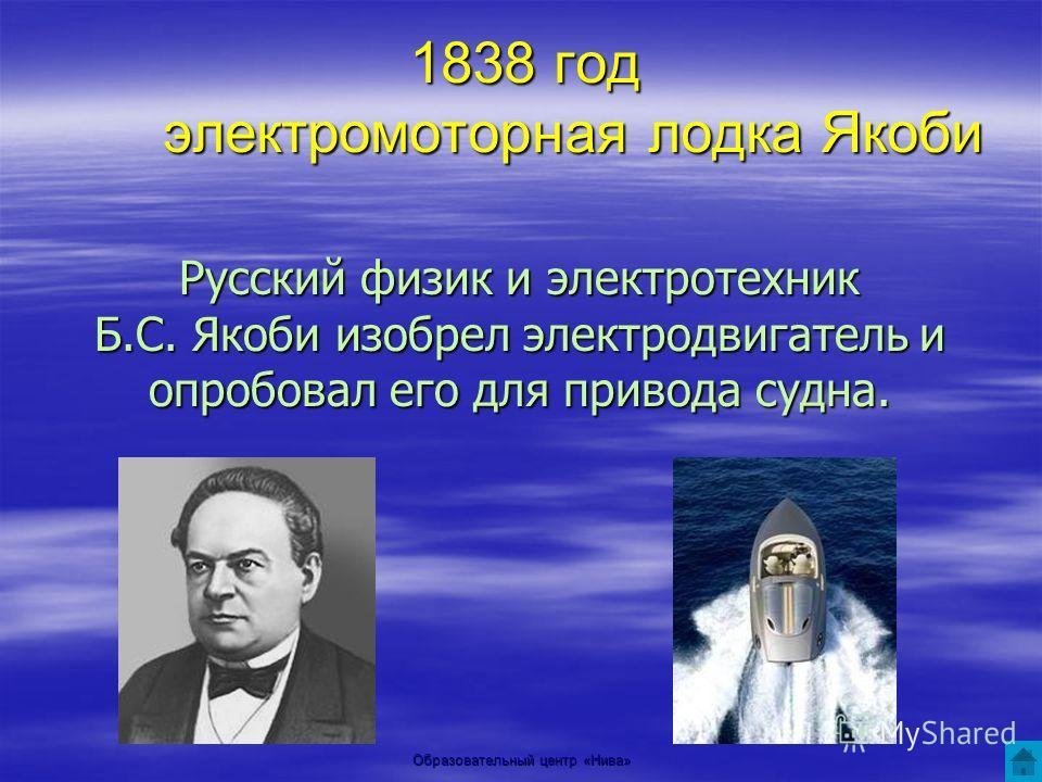 Образовательный центр «Нива» 1838 год электромоторная лодка Якоби Русский физик и электротехник Б.С. Якоби изобрел электродвигатель и опробовал его для привода судна.