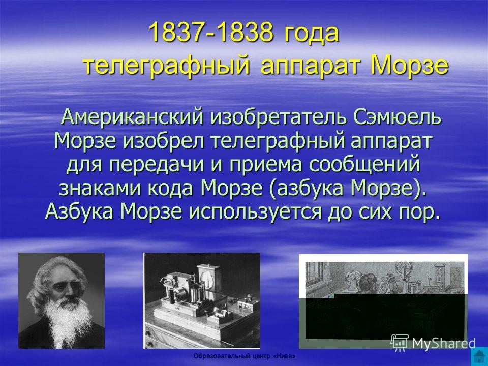 Образовательный центр «Нива» 1837-1838 года телеграфный аппарат Морзе Американский изобретатель Сэмюель Морзе изобрел телеграфный аппарат для передачи и приема сообщений знаками кода Морзе (азбука Морзе). Азбука Морзе используется до сих пор. Америка