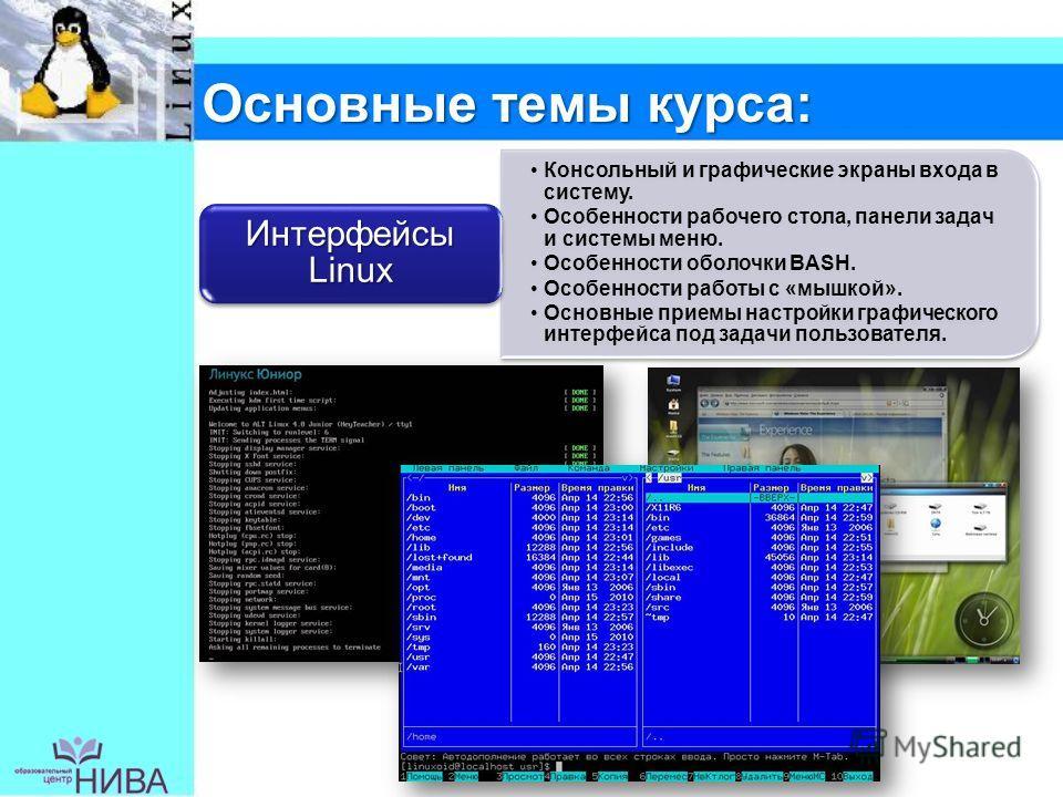 Основные темы курса: Консольный и графические экраны входа в систему. Особенности рабочего стола, панели задач и системы меню. Особенности оболочки BASH. Особенности работы с «мышкой». Основные приемы настройки графического интерфейса под задачи поль