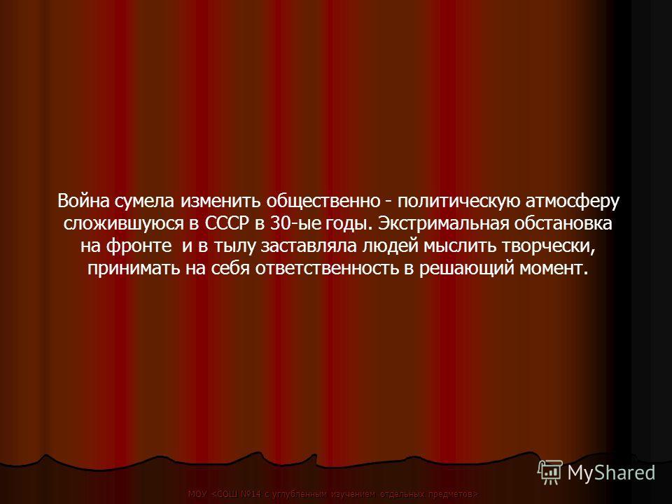 Война сумела изменить общественно - политическую атмосферу сложившуюся в СССР в 30-ые годы. Экстримальная обстановка на фронте и в тылу заставляла людей мыслить творчески, принимать на себя ответственность в решающий момент.