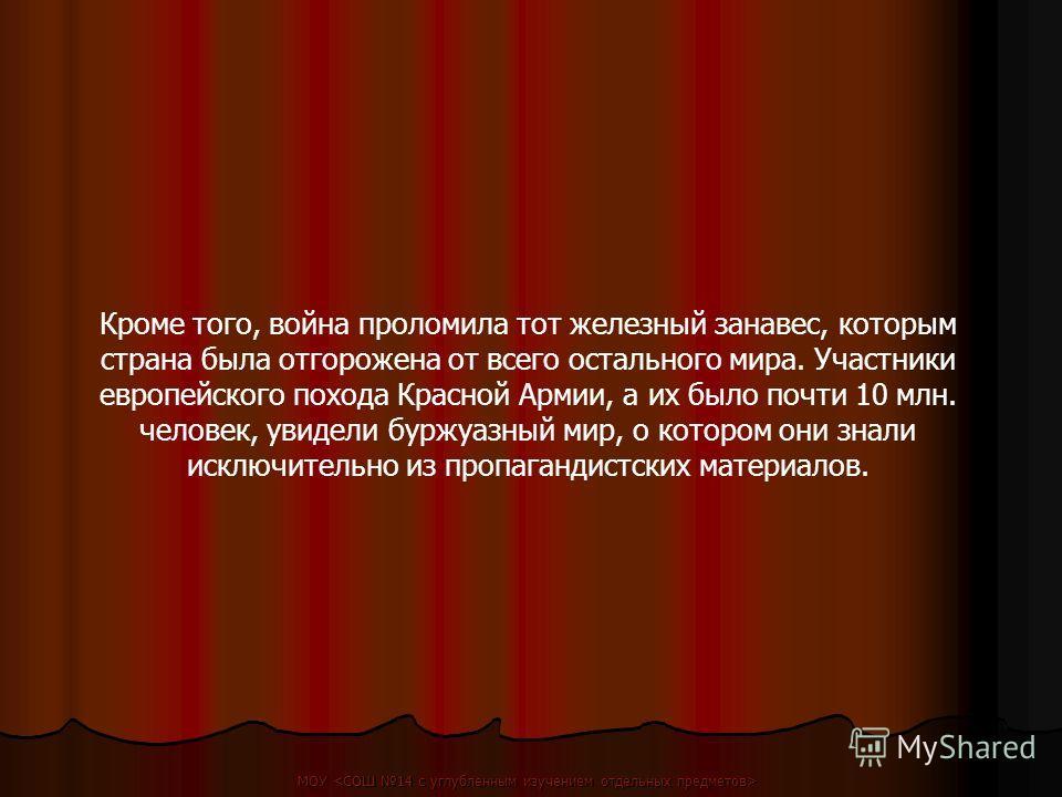 Кроме того, война проломила тот железный занавес, которым страна была отгорожена от всего остального мира. Участники европейского похода Красной Армии, а их было почти 10 млн. человек, увидели буржуазный мир, о котором они знали исключительно из проп