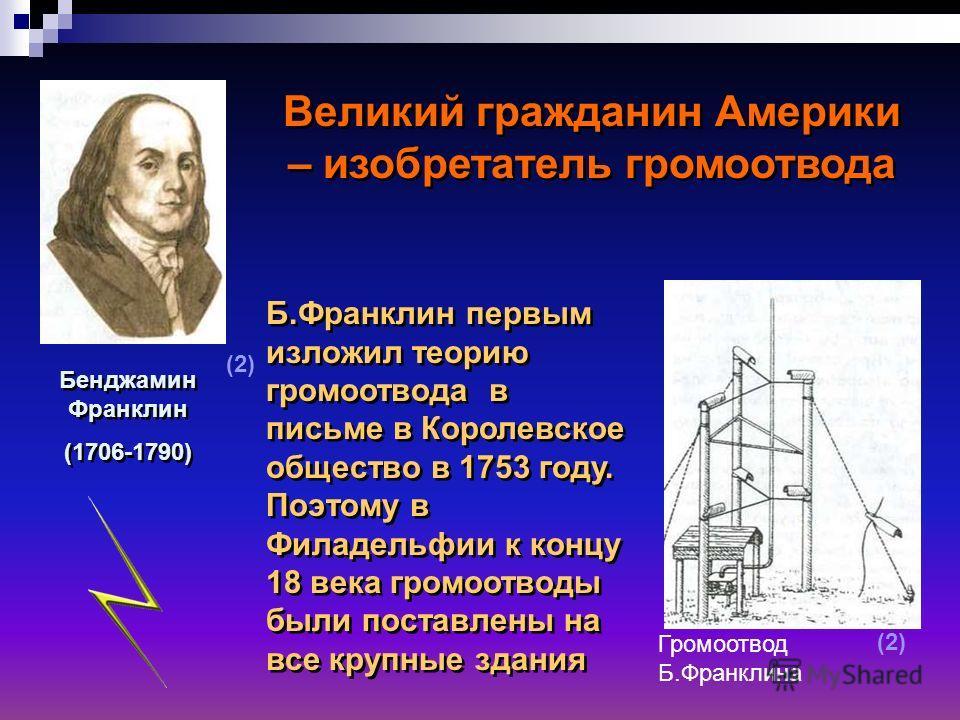 Великий гражданин Америки – изобретатель громоотвода Бенджамин Франклин (1706-1790) Бенджамин Франклин (1706-1790) Б.Франклин первым изложил теорию громоотвода в письме в Королевское общество в 1753 году. Поэтому в Филадельфии к концу 18 века громоот