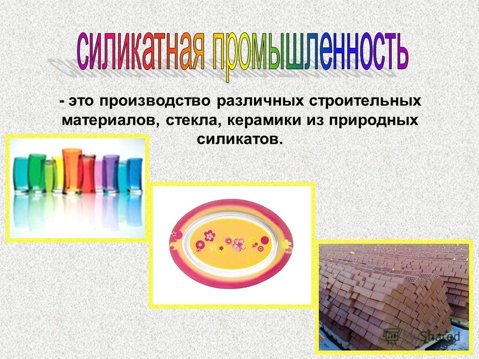- это производство различных строительных материалов, стекла, керамики из природных силикатов.
