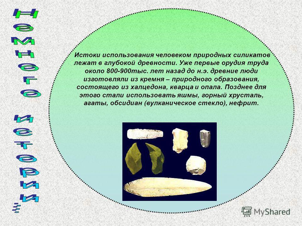 Истоки использования человеком природных силикатов лежат в глубокой древности. Уже первые орудия труда около 800-900тыс. лет назад до н.э. древние люди изготовляли из кремня – природного образования, состоящего из халцедона, кварца и опала. Позднее д