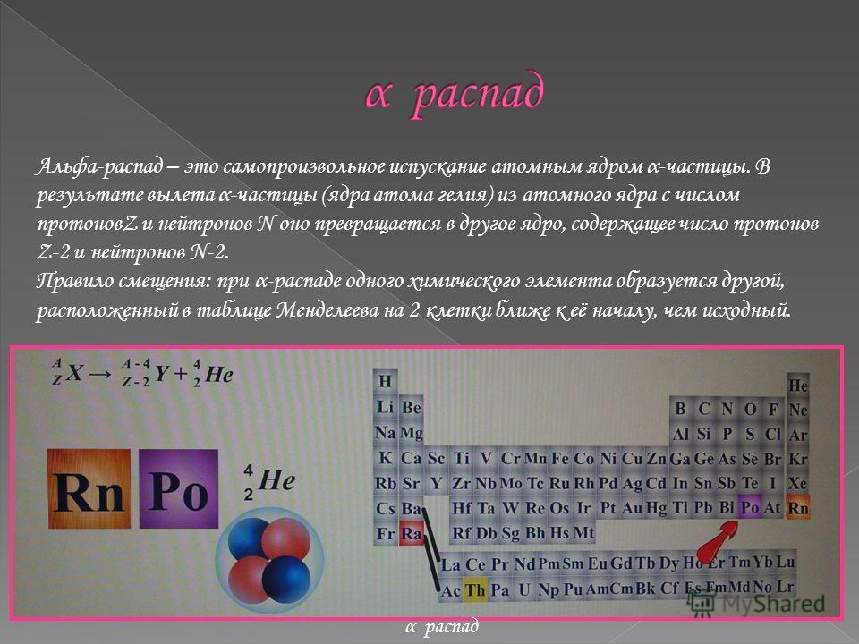 Альфа-распад – это самопроизвольное испускание атомным ядром α-частицы. В результате вылета α-частицы (ядра атома гелия) из атомного ядра с числом протоновZ и нейтронов N оно превращается в другое ядро, содержащее число протонов Z-2 и нейтронов N-2.