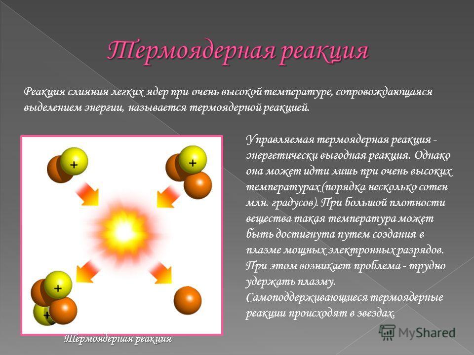 Реакция слияния легких ядер при очень высокой температуре, сопровождающаяся выделением энергии, называется термоядерной реакцией. Управляемая термоядерная реакция - энергетически выгодная реакция. Однако она может идти лишь при очень высоких температ