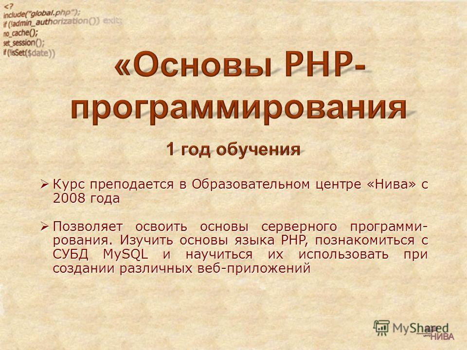Курс преподается в Образовательном центре «Нива» с 2008 года Курс преподается в Образовательном центре «Нива» с 2008 года Позволяет освоить основы серверного программи- рования. Изучить основы языка PHP, познакомиться с СУБД MySQL и научиться их испо