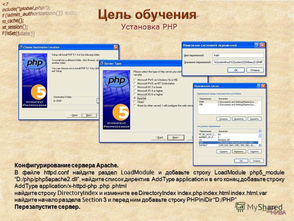 Установка PHP Конфигурирование Конфигурирование сервера сервера Apache. В файле файле httpd.conf найдите найдите раздел раздел LoadModule и добавьте добавьте строку строку LoadModule php5_module D:/php/php5apache2.dll, найдите найдите список список д