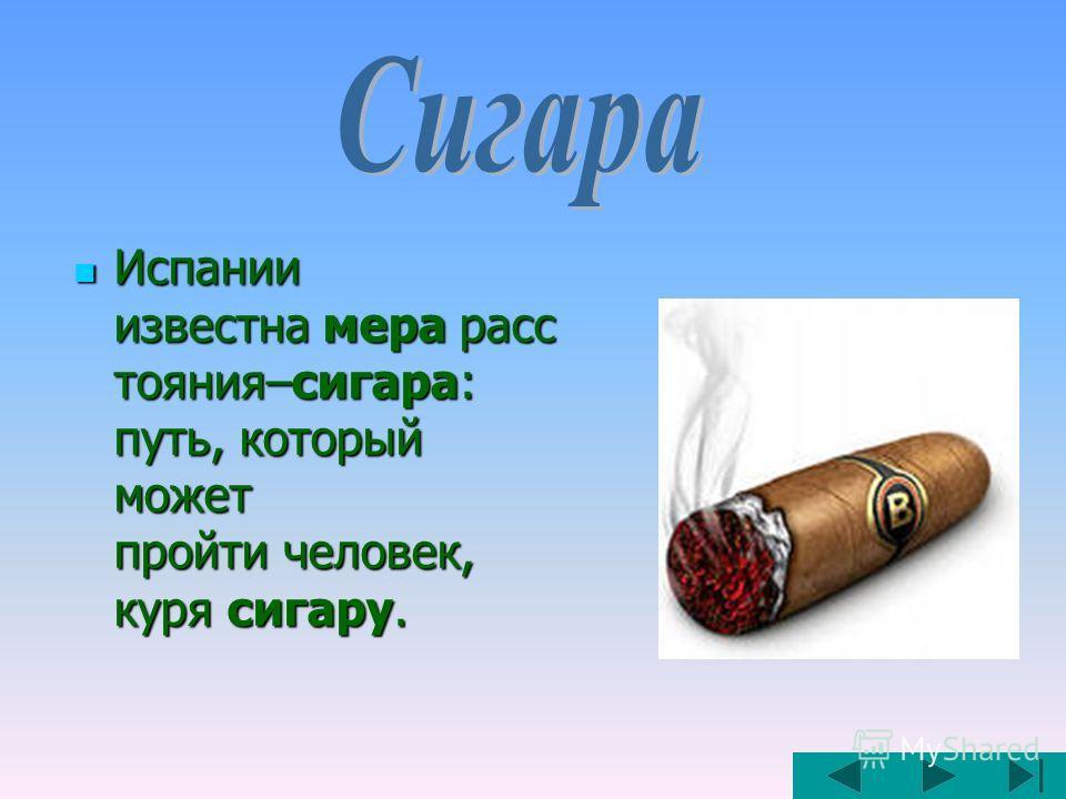 Испании известна мера расс тояния–сигара: путь, который может пройти человек, куря сигару. Испании известна мера расс тояния–сигара: путь, который может пройти человек, куря сигару.