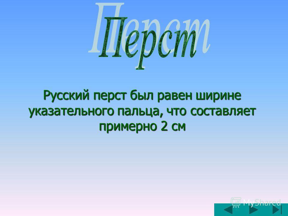 Русский перст был равен ширине указательного пальца, что составляет примерно 2 см