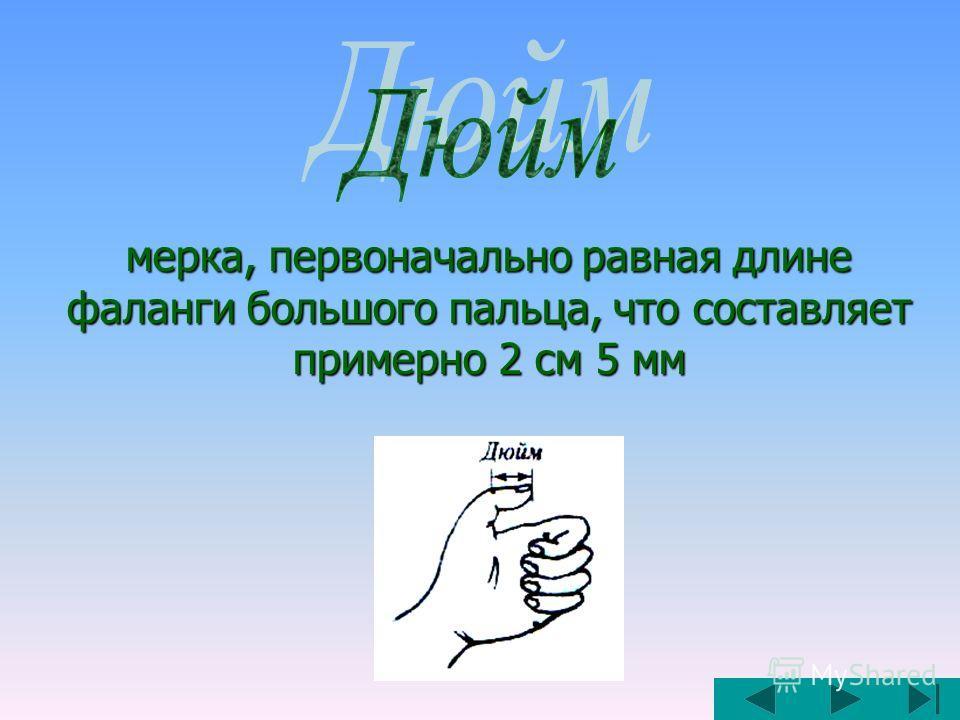 мерка, первоначально равная длине фаланги большого пальца, что составляет примерно 2 см 5 мм