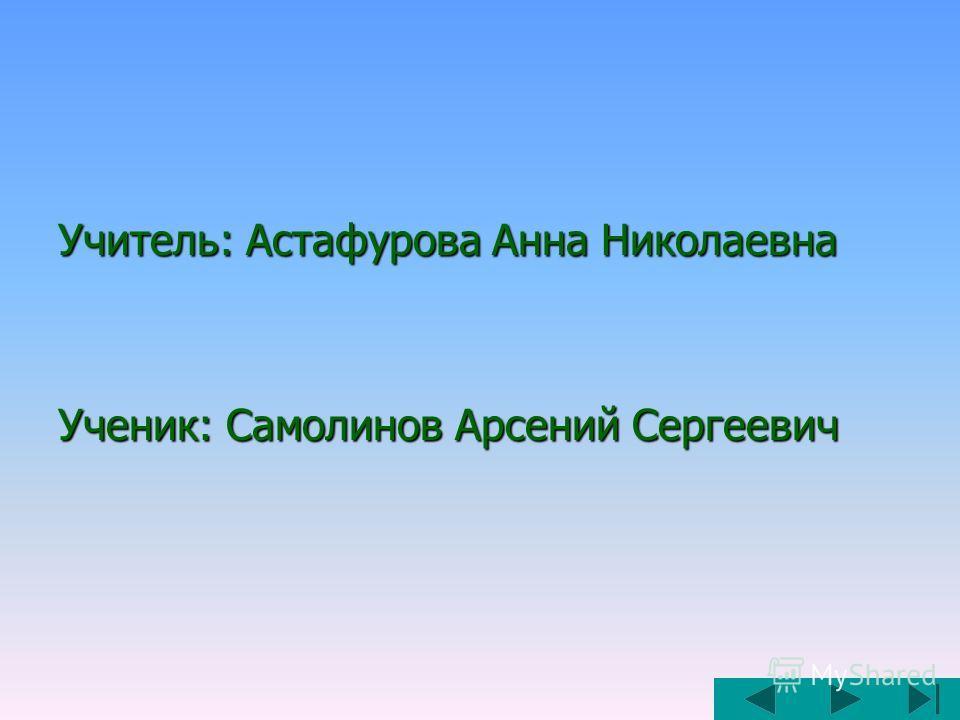 Учитель: Астафурова Анна Николаевна Ученик: Самолинов Арсений Сергеевич
