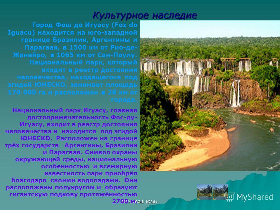 МОУ Культурное наследие Город Фош до Игуасу (Foz do Iguacu) находится на юго-западной границе Бразилии, Аргентины и Парагвая, в 1500 км от Рио-де- Жанейро, в 1065 км от Сан-Паулу. Национальный парк, который входит в реестр достояния человечества, нах