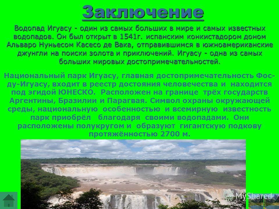 Заключение Водопад Игуасу - один из самых больших в мире и самых известных водопадов. Он был открыт в 1541г. испанским конкистадором доном Альваро Нуньесом Касесо де Вака, отправившимся в южноамериканские джунгли на поиски золота и приключений. Игуас