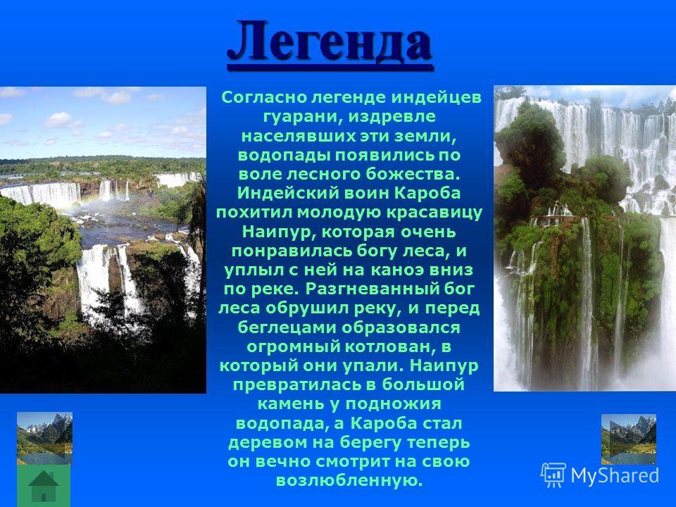 Легенда Согласно легенде индейцев гуарани, издревле населявших эти земли, водопады появились по воле лесного божества. Индейский воин Кароба похитил молодую красавицу Наипур, которая очень понравилась богу леса, и уплыл с ней на каноэ вниз по реке. Р