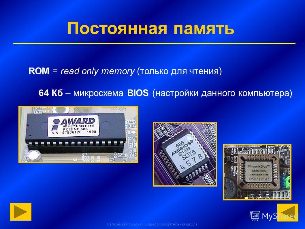 Селковская средняя общеобразовательная школа Постоянная память ROM = read only memory (только для чтения) 64 Кб – микросхема BIOS (настройки данного компьютера)