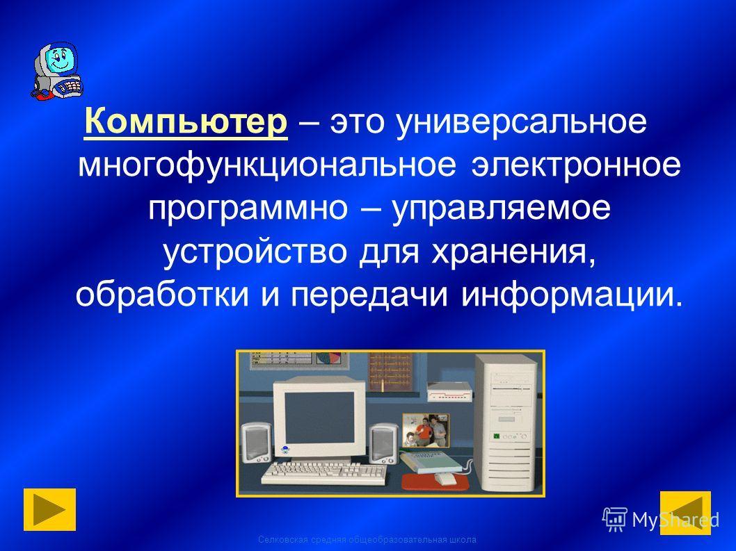Селковская средняя общеобразовательная школа Компьютер – это универсальное многофункциональное электронное программно – управляемое устройство для хранения, обработки и передачи информации.