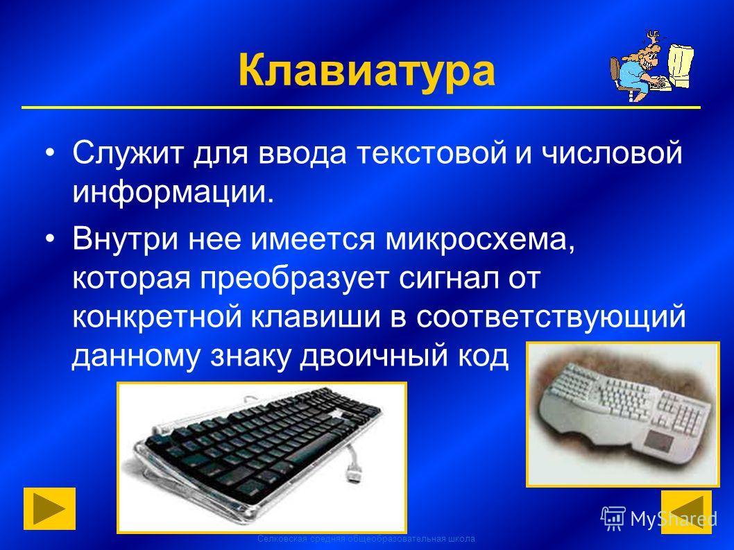 Селковская средняя общеобразовательная школа Клавиатура Служит для ввода текстовой и числовой информации. Внутри нее имеется микросхема, которая преобразует сигнал от конкретной клавиши в соответствующий данному знаку двоичный код