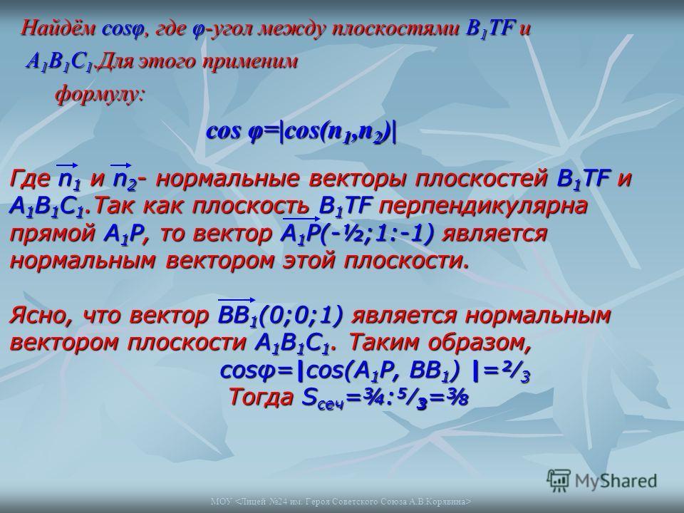 МОУ Найдём cosφ, где φ-угол между плоскостями В 1 ТF и А 1 В 1 С 1.Для этого применим А 1 В 1 С 1.Для этого применим формулу: формулу: cos φ=|cos(n 1,n 2 )| Где n 1 и n 2 - нормальные векторы плоскостей B 1 TF и A 1 B 1 C 1.Так как плоскость B 1 TF п