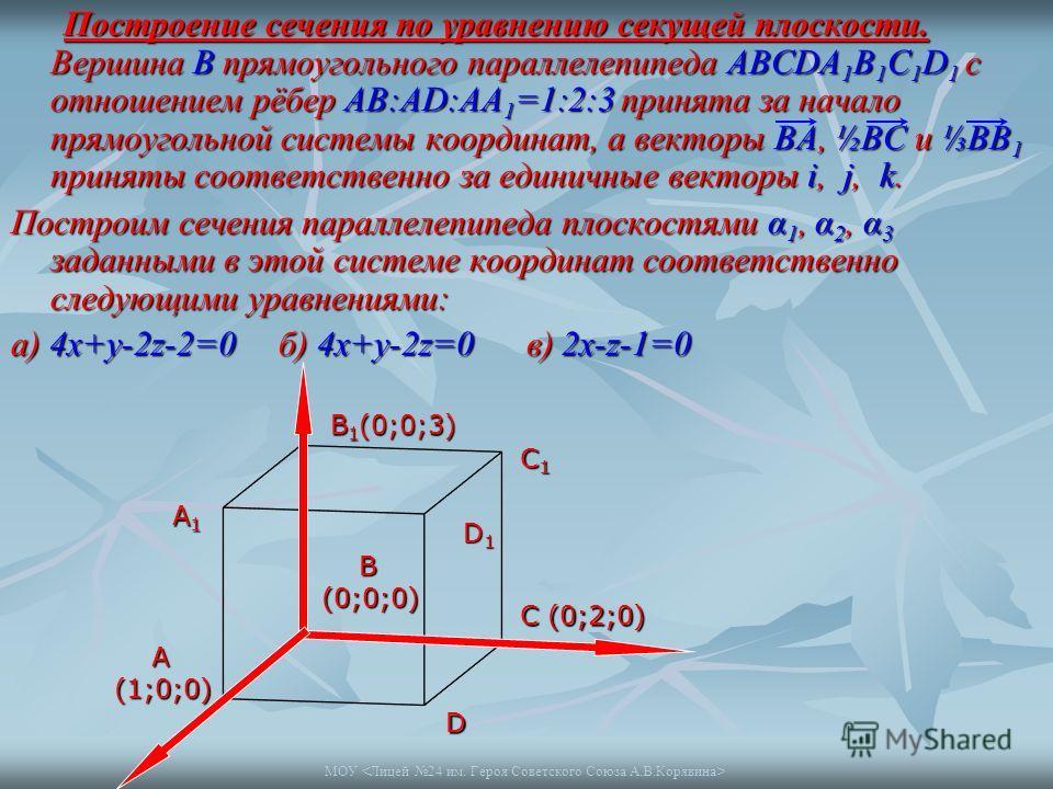 МОУ Построение сечения по уравнению секущей плоскости. Вершина В прямоугольного параллелепипеда АВСDA 1 B 1 C 1 D 1 с отношением рёбер АВ:АD:AA 1 =1:2:3 принята за начало прямоугольной системы координат, а векторы ВА, ½ВС и ВВ 1 приняты соответственн