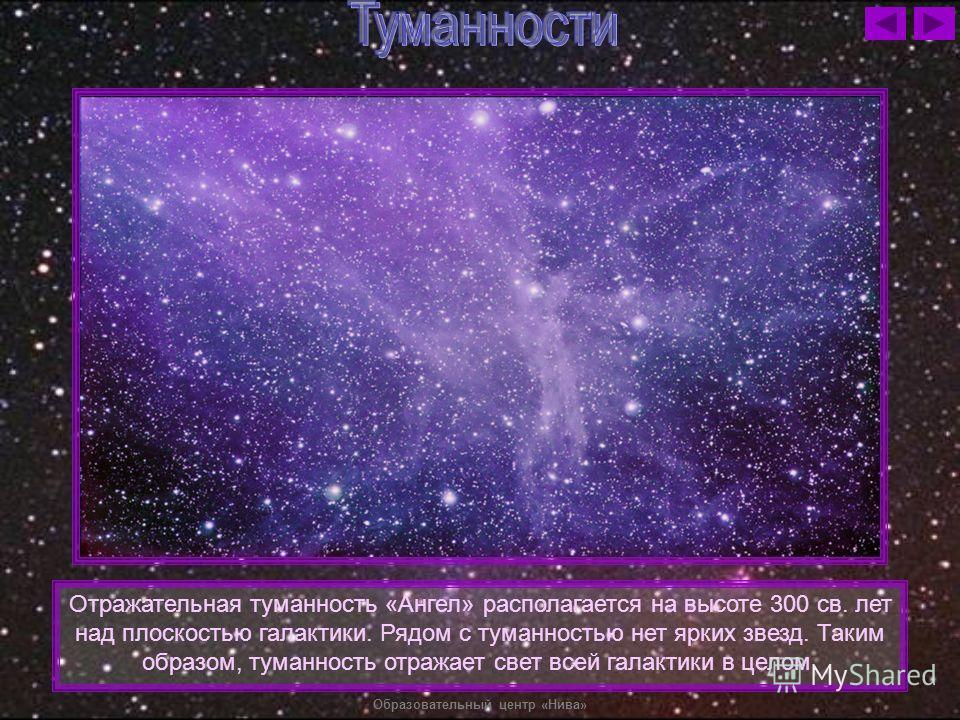 Отражательная туманность «Ангел» располагается на высоте 300 св. лет над плоскостью галактики. Рядом с туманностью нет ярких звезд. Таким образом, туманность отражает свет всей галактики в целом.