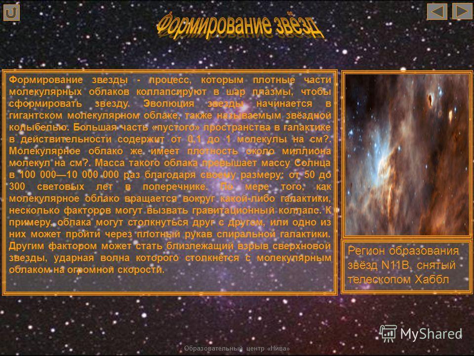 Формирование звезды - процесс, которым плотные части молекулярных облаков коллапсируют в шар плазмы, чтобы сформировать звезду. Эволюция звезды начинается в гигантском молекулярном облаке, также называемым звёздной колыбелью. Большая часть «пустого»