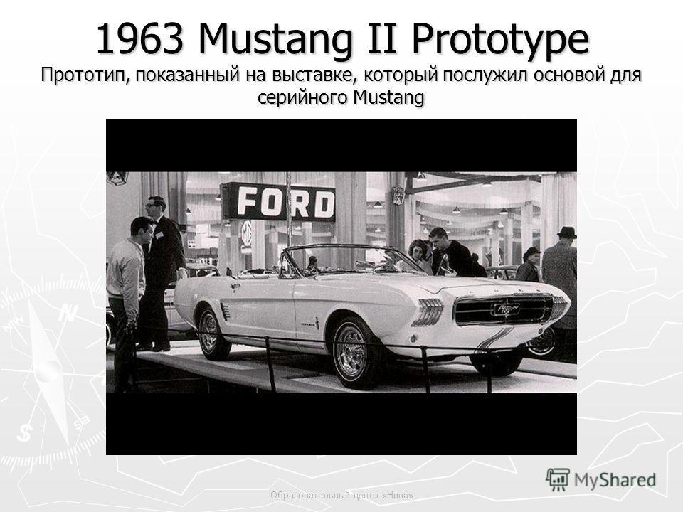 Образовательный центр «Нива» 1963 Mustang II Prototype Прототип, показанный на выставке, который послужил основой для серийного Mustang