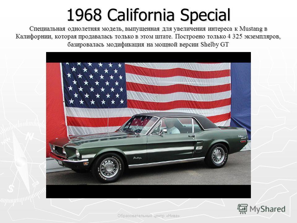 Образовательный центр «Нива» 1968 California Special Специальная однолетняя модель, выпущенная для увеличения интереса к Mustang в Калифорнии, которая продавалась только в этом штате. Построено только 4 325 экземпляров, базировалась модификация на мо