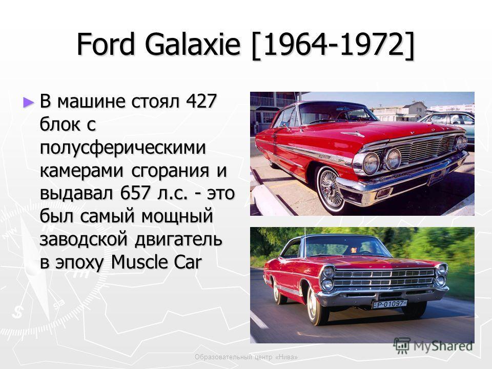 Образовательный центр «Нива» Ford Galaxie [1964-1972] В машине стоял 427 блок с полусферическими камерами сгорания и выдавал 657 л.с. - это был самый мощный заводской двигатель в эпоху Muscle Car В машине стоял 427 блок с полусферическими камерами сг