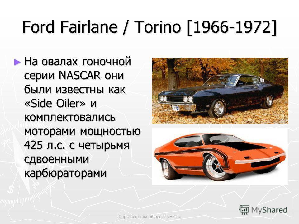 Образовательный центр «Нива» Ford Fairlane / Torino [1966-1972] На овалах гоночной серии NASCAR они были известны как «Side Oiler» и комплектовались моторами мощностью 425 л.с. с четырьмя сдвоенными карбюраторами На овалах гоночной серии NASCAR они б