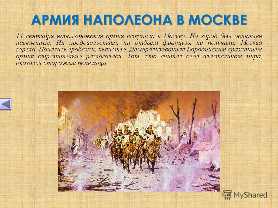 АРМИЯ НАПОЛЕОНА В МОСКВЕ 14 сентября наполеоновская армия вступила в Москву. Но город был оставлен населением. Ни продовольствия, ни отдыха французы не получили. Москва горела. Начались грабежи, пьянство. Деморализованная Бородинским сражением армия