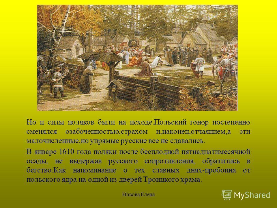 Новова Елена Но и силы поляков были на исходе.Польский гонор постепенно сменялся озабоченностью,страхом и,наконец,отчаянием,а эти малочисленные,но упрямые русские все не сдавались. В январе 1610 года поляки после бесплодной пятнадцатимесячной осады,
