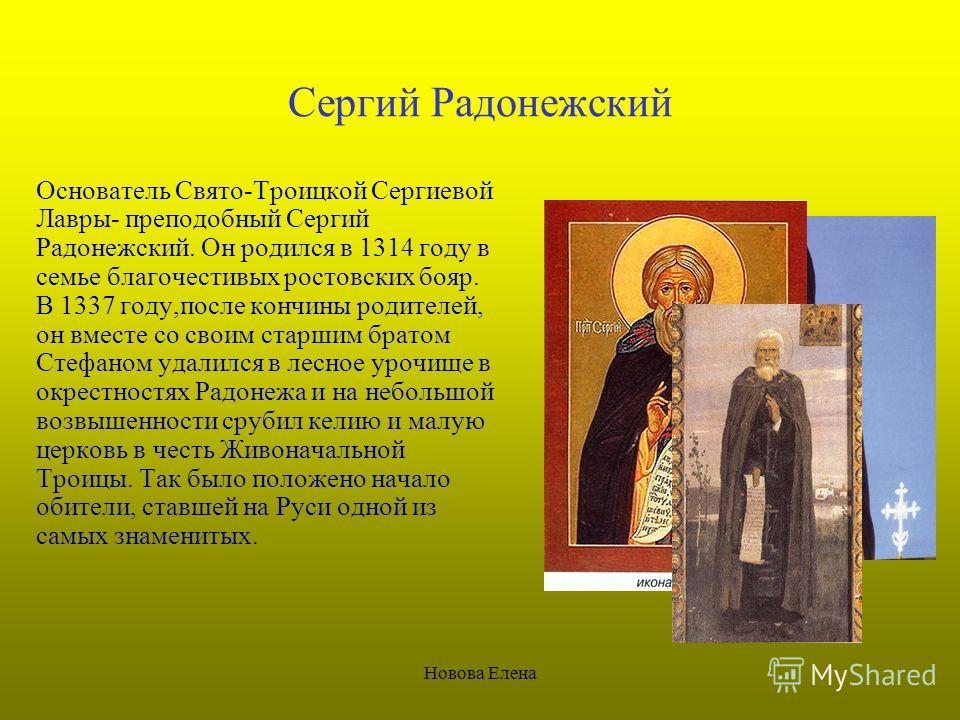 Новова Елена Сергий Радонежский Основатель Свято-Троицкой Сергиевой Лавры- преподобный Сергий Радонежский. Он родился в 1314 году в семье благочестивых ростовских бояр. В 1337 году,после кончины родителей, он вместе со своим старшим братом Стефаном у