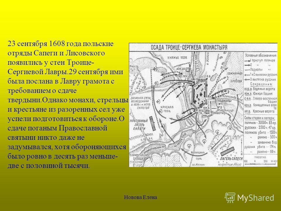 Новова Елена 23 сентября 1608 года польские отряды Сапеги и Лисовского появились у стен Троице- Сергиевой Лавры.29 сентября ими была послана в Лавру грамота с требованием о сдаче твердыни.Однако монахи, стрельцы и крестьяне из разоренных сел уже успе