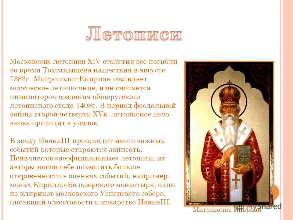 Московские летописи XIV столетия все погибли во время Тохтамышева нашествия в августе 1382г. Митрополит Киприан оживляет московское летописание, и он считается инициатором создания общерусского летописного свода 1408г. В период феодальной войны второ