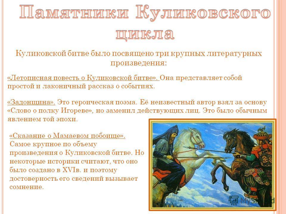 Куликовской битве было посвящено три крупных литературных произведения: «Летописная повесть о Куликовской битве». Она представляет собой простой и лаконичный рассказ о событиях. «Задонщина». Это героическая поэма. Её неизвестный автор взял за основу