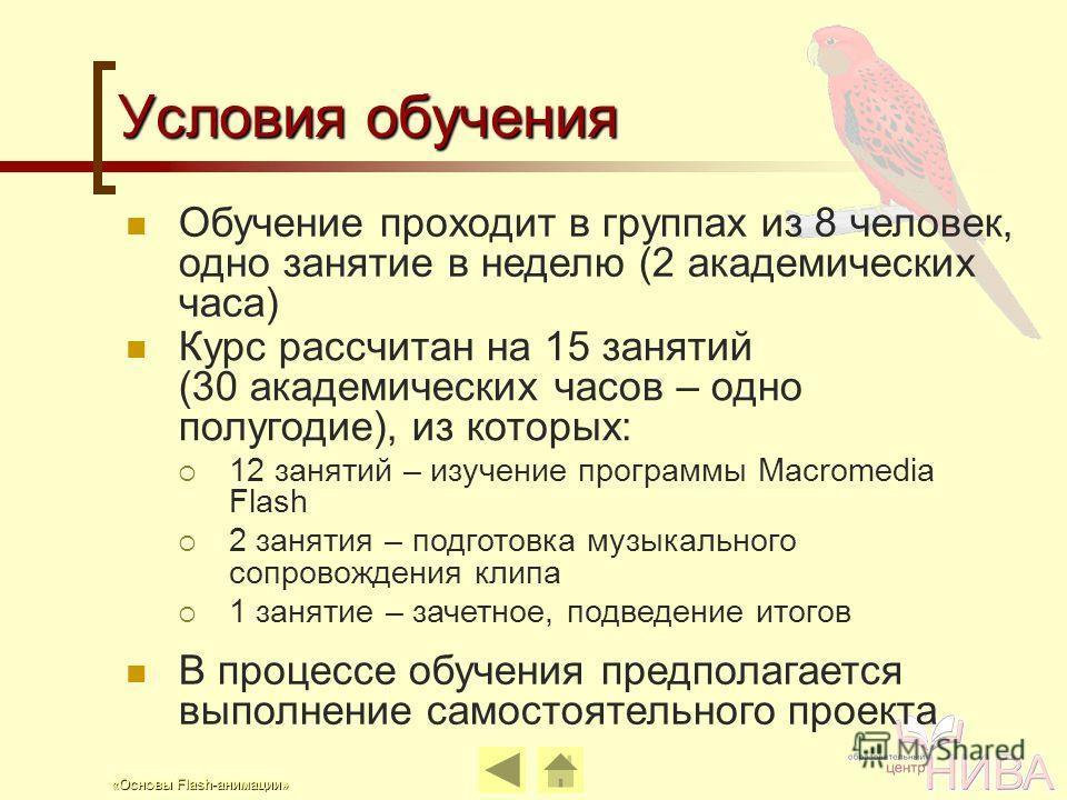 «Основы Flash-анимации» Условия обучения Курс рассчитан на 15 занятий (30 академических часов – одно полугодие), из которых: 12 занятий – изучение программы Macromedia Flash 2 занятия – подготовка музыкального сопровождения клипа 1 занятие – зачетное