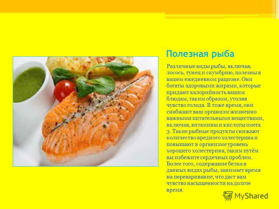 Полезная рыба Различные виды рыбы, включая, лосось, тунец и скумбрию, полезны в вашем ежедневном рационе. Они богаты здоровыми жирами, которые придают калорийность вашим блюдам, таким образом, утоляя чувство голода. В тоже время, они снабжают ваш орг