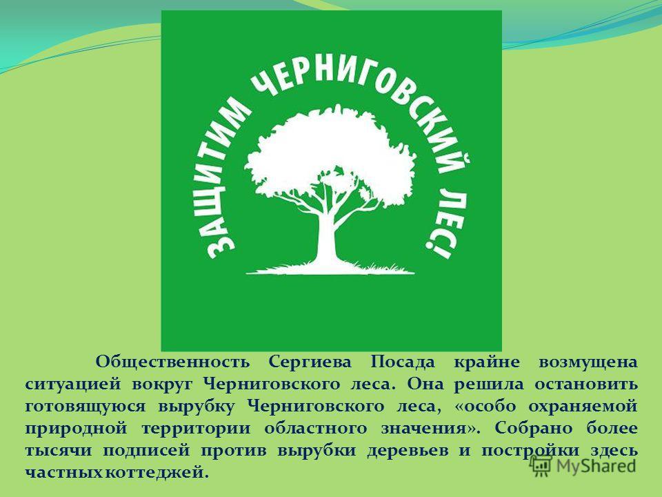 Общественность Сергиева Посада крайне возмущена ситуацией вокруг Черниговского леса. Она решила остановить готовящуюся вырубку Черниговского леса, «особо охраняемой природной территории областного значения». Собрано более тысячи подписей против выруб