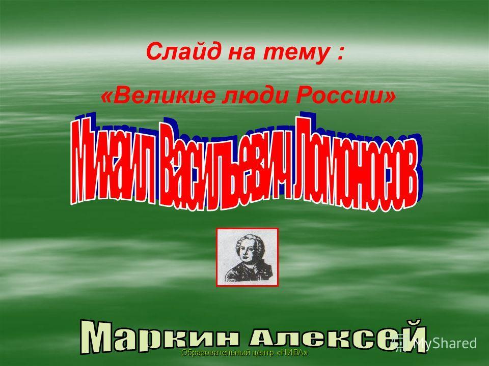 Образовательный центр «НИВА» Слайд на тему : «Великие люди России»