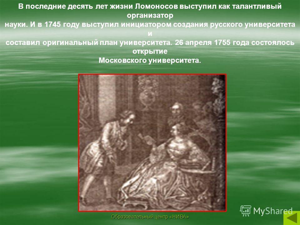 Образовательный центр «НИВА» В последние десять лет жизни Ломоносов выступил как талантливый организатор науки. И в 1745 году выступил инициатором создания русского университета и составил оригинальный план университета. 26 апреля 1755 года состоялос